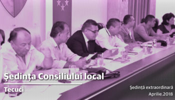 Ședinţă extraordinară a Consiliului local Tecuci în 16.04.2018, ora 16